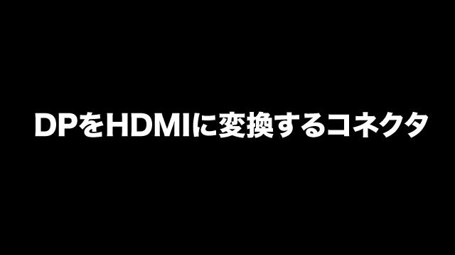 2018/10/22/ 17:06ディスプレイポートをHDMIに変換するコネクタがある