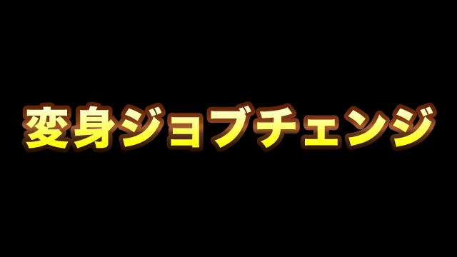 2019/03/13/ 18:37変身ジョブチェンジ